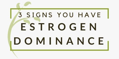 Three Signs You're Experiencing Estrogen Dominance