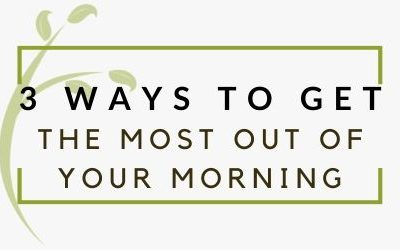 3 Ways To Get The Most Out Of Your Morning